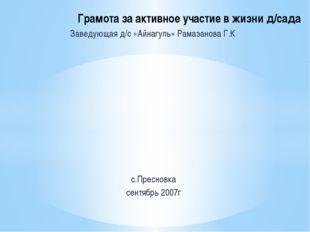 Заведующая д/с «Айнагуль» Рамазанова Г.К с.Пресновка сентябрь 2007г Грамота з