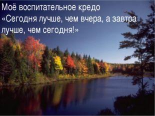- Моё воспитательное кредо «Сегодня лучше, чем вчера, а завтра лучше, чем сег