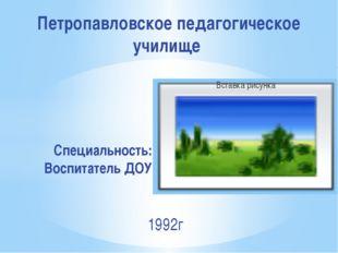 Специальность: Воспитатель ДОУ Петропавловское педагогическое училище 1992г
