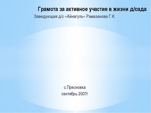 Заведующая д/с «Айнагуль» Рамазанова Г.К с.Пресновка сентябрь 2007г Грамота з...