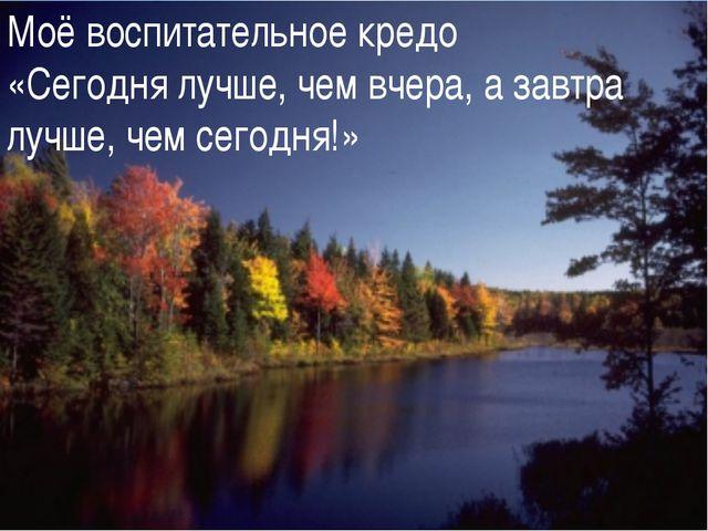 - Моё воспитательное кредо «Сегодня лучше, чем вчера, а завтра лучше, чем сег...