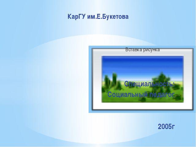 Специальность: Социальный педагог 2005г КарГУ им.Е.Букетова
