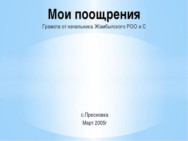 Грамота от начальника Жамбылского РОО и С с.Пресновка Март 2005г Мои поощрения