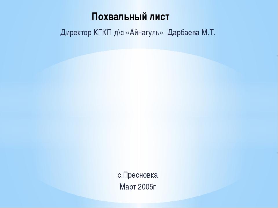 Директор КГКП д\с «Айнагуль» Дарбаева М.Т. с.Пресновка Март 2005г Похвальный...