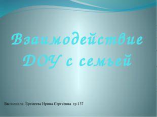 Взаимодействие ДОУ с семьей Выполнила: Еремеева Ирина Сергеевна гр.137