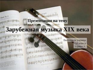 Зарубежная музыка XIX века Презентация на тему Выполнила ученица 11б класса Х