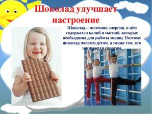 Шоколад улучшает настроение Шоколад – источник энергии, в нём содержатся кали