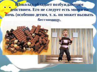 Шоколад обладает возбуждающим действием. Его не следует есть много на ночь (о