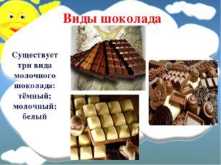 Существует три вида молочного шоколада: тёмный; молочный; белый Виды шоколада
