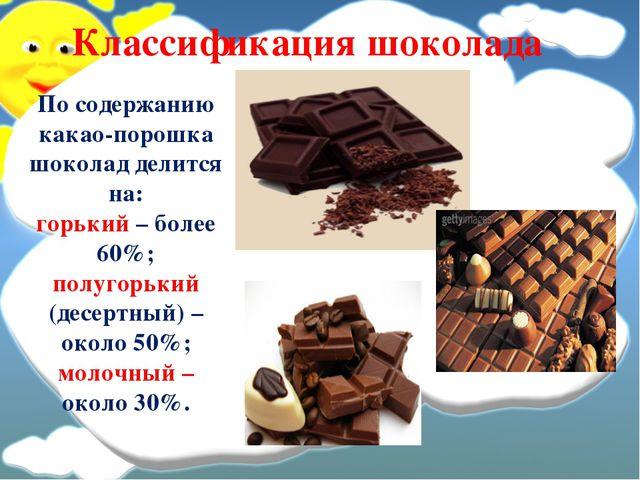 Классификация шоколада По содержанию какао-порошка шоколад делится на: горьки...