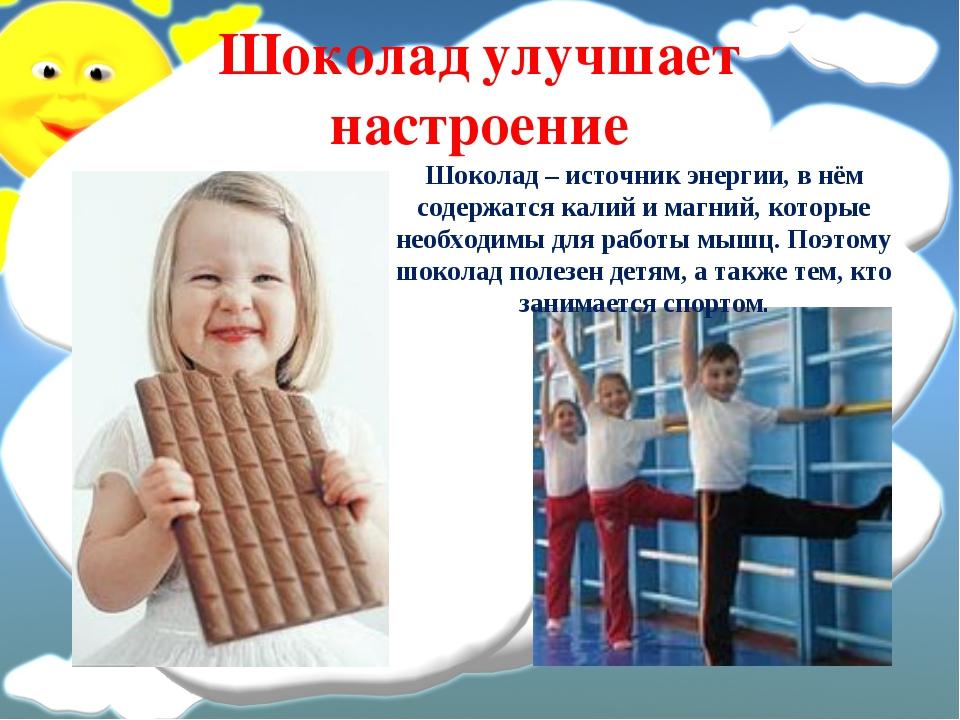 Шоколад улучшает настроение Шоколад – источник энергии, в нём содержатся кали...