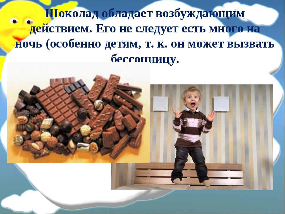 Шоколад обладает возбуждающим действием. Его не следует есть много на ночь (о...