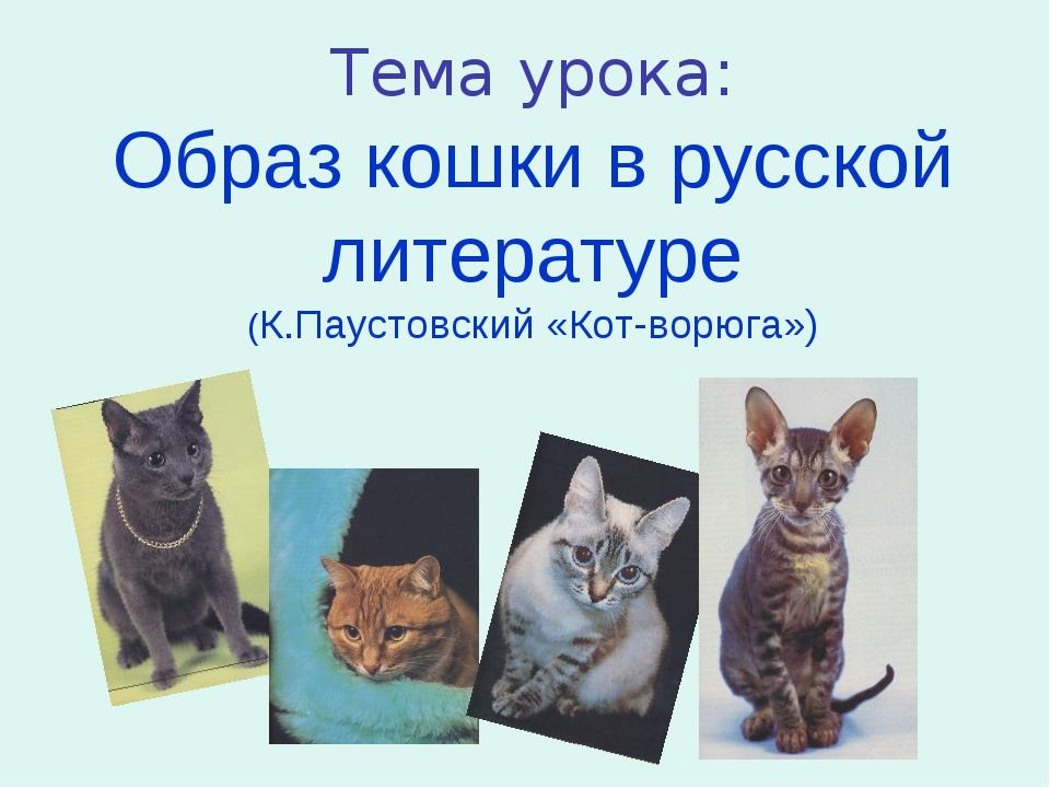 Тема урока: Образ кошки в русской литературе (К.Паустовский «Кот-ворюга»)