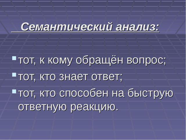 Семантический анализ: тот, к кому обращён вопрос; тот, кто знает ответ; тот,...