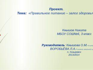 Проект. Тема: «Правильное питание – залог здоровья» Кнышов Никита МБОУ СОШ№6,