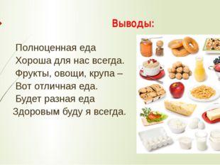 Выводы: Полноценная еда Хороша для нас всегда. Фрукты, овощи, крупа – Вот отл