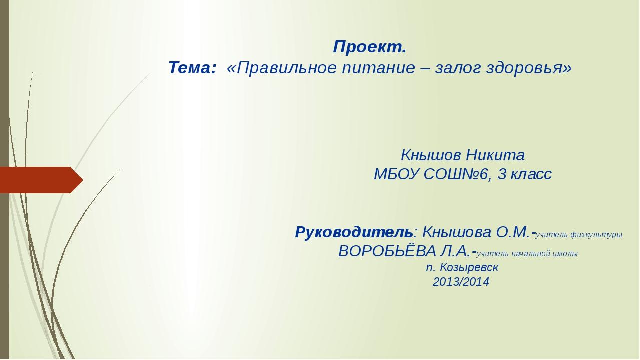 Проект. Тема: «Правильное питание – залог здоровья» Кнышов Никита МБОУ СОШ№6,...