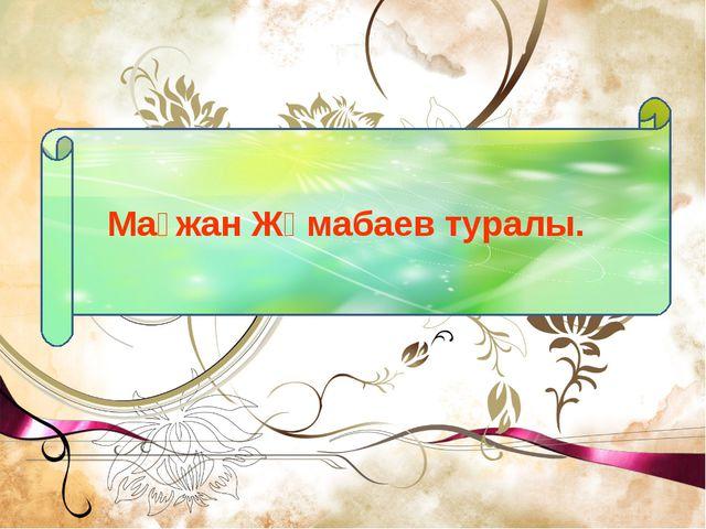 Мағжан Жұмабаев туралы.