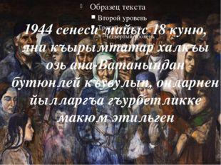1944 сенеси майыс 18 куню, яни къырымтатар халкъы озь ана-Ватанындан бутюнле