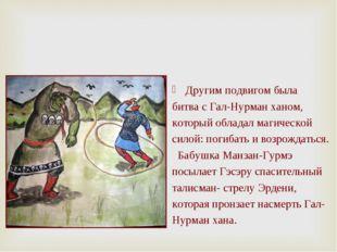 Другим подвигом была битва с Гал-Нурман ханом, который обладал магической сил
