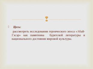 Цель: рассмотреть исследования героического эпоса «Абай-Гэсэр» как памятника