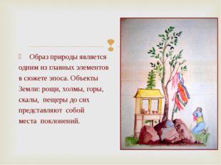 Образ природы является одним из главных элементов в сюжете эпоса. Объекты Зе