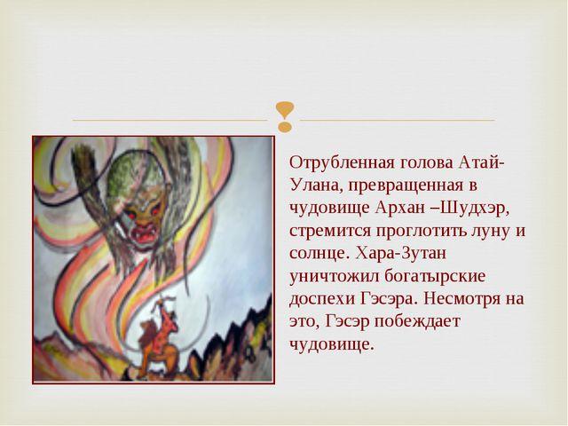 Отрубленная голова Атай-Улана, превращенная в чудовище Архан –Шудхэр, стремит...