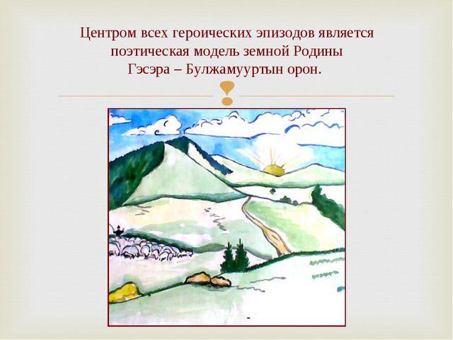 Центром всех героических эпизодов является поэтическая модель земной Родины...