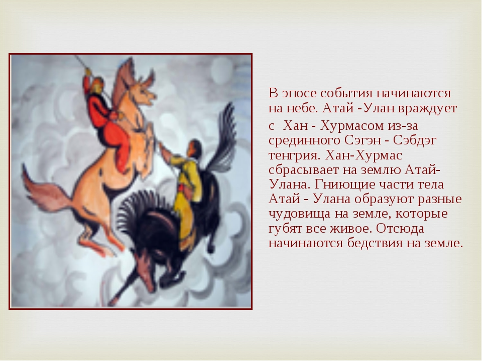 В эпосе события начинаются на небе. Атай -Улан враждует с Хан - Хурмасом из-з...