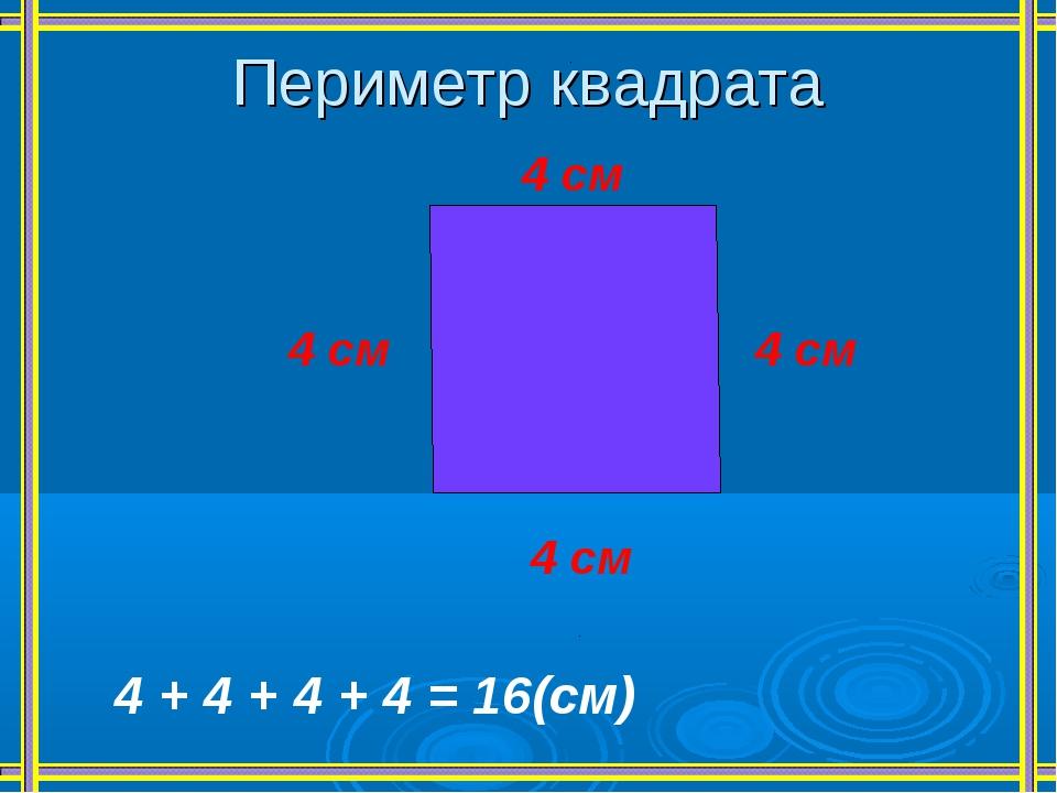 Периметр квадрата 4 см 4 см 4 см 4 см 4 + 4 + 4 + 4 = 16(см)