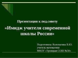 Презентация к пед.совету «Имидж учителя современной школы России» Подготовила