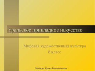 Уральское прикладное искусство Мировая художественная культура 8 класс Резано