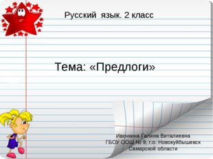 Тема: «Предлоги» Русский язык. 2 класс Ивочкина Галина Виталиевна ГБОУ ООШ №
