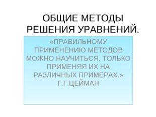 ОБЩИЕ МЕТОДЫ РЕШЕНИЯ УРАВНЕНИЙ. «ПРАВИЛЬНОМУ ПРИМЕНЕНИЮ МЕТОДОВ МОЖНО НАУЧИТЬ