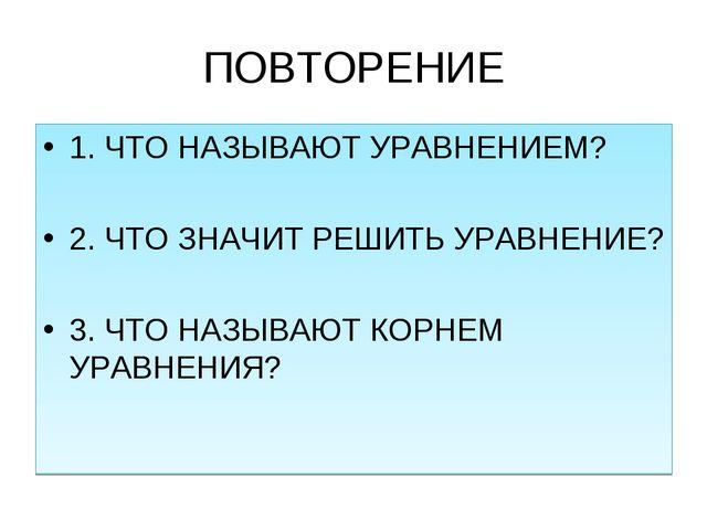 ПОВТОРЕНИЕ 1. ЧТО НАЗЫВАЮТ УРАВНЕНИЕМ? 2. ЧТО ЗНАЧИТ РЕШИТЬ УРАВНЕНИЕ? 3. ЧТО...