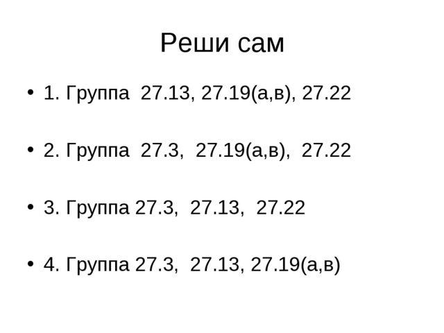 1. Группа 27.13, 27.19(а,в), 27.22 2. Группа 27.3, 27.19(а,в), 27.22 3. Групп...