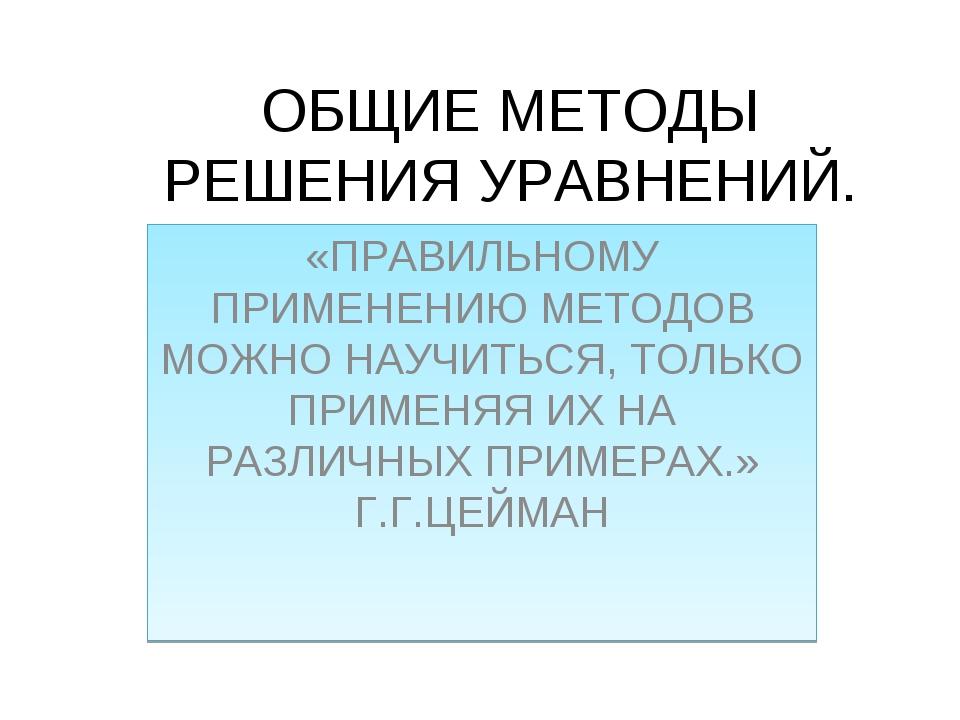 ОБЩИЕ МЕТОДЫ РЕШЕНИЯ УРАВНЕНИЙ. «ПРАВИЛЬНОМУ ПРИМЕНЕНИЮ МЕТОДОВ МОЖНО НАУЧИТЬ...