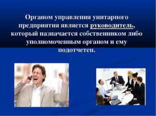 Органом управления унитарного предприятия является руководитель, который назн