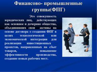 Финансово- промышленные группы(ФПГ) Это совокупность юридических лиц, действу