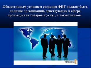 Обязательным условием создания ФПГ должно быть наличие организаций, действующ