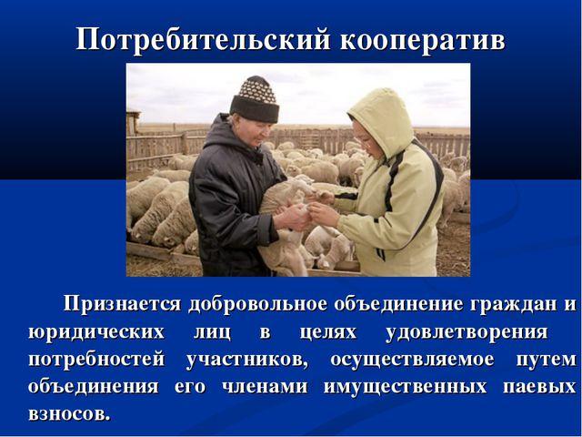 Потребительский кооператив Признается добровольное объединение граждан и юрид...