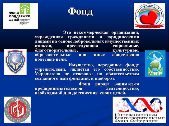 Фонд Это некоммерческая организация, учрежденная гражданами и юридическими ли...