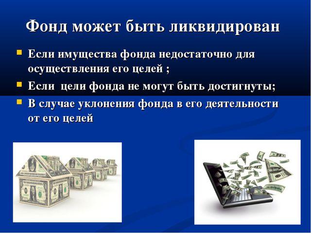 Фонд может быть ликвидирован Если имущества фонда недостаточно для осуществле...