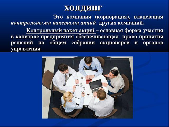 холдинг Это компания (корпорация), владеющая контрольными пакетами акций друг...
