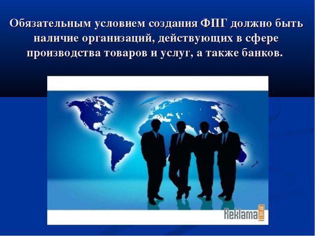 Обязательным условием создания ФПГ должно быть наличие организаций, действующ...