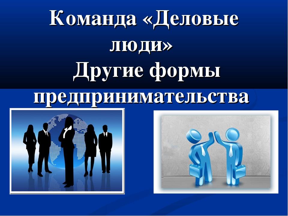Команда «Деловые люди» Другие формы предпринимательства