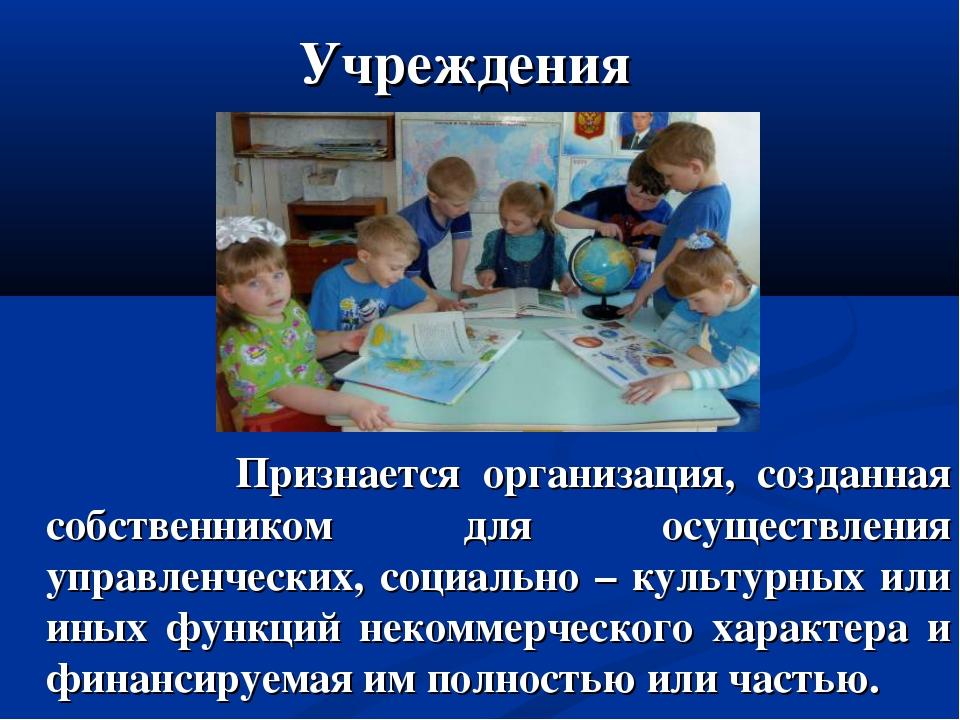 Учреждения Признается организация, созданная собственником для осуществления...