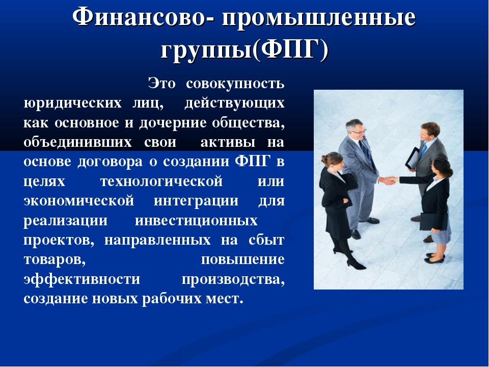 Финансово- промышленные группы(ФПГ) Это совокупность юридических лиц, действу...