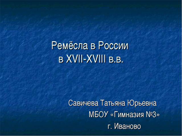 Ремёсла в России в XVII-XVIII в.в. Савичева Татьяна Юрьевна МБОУ «Гимназия №3...