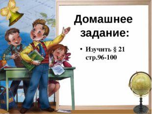 Изучить § 21 стр.96-100 Домашнее задание: